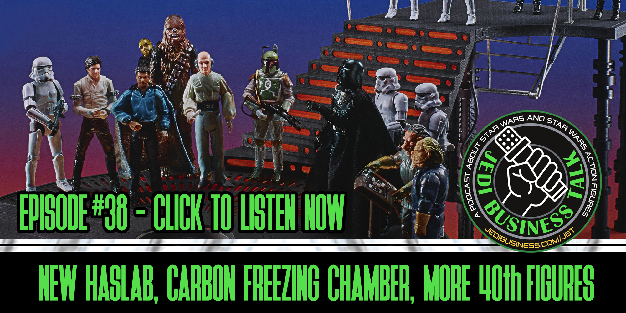 JBT Jedi Business Talk - New HasLab, Carbon Freezing Chamber, More 40th Black Series Figures!